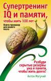 Супертренинг IQ и памяти, чтобы жить 100 лет. Книга-тренажер для вашего мозга